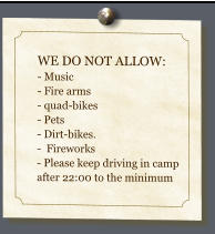 WE DO NOT ALLOW: - Music - Fire arms- quad-bikes- Pets- Dirt-bikes.  -  Fireworks- Please keep driving in camp after 22:00 to the minimum