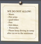 WE DO NOT ALLOW: - Music - Fire arms- quad-bikes- Pets - Dirt-bikes.  -  Fireworks- Please keep driving in camp after 22:00 to the minimum
