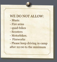 WE DO NOT ALLOW: - Music - Fire arms- quad-bikes- Scooters - Motorbikes.  -  Fireworks- Please keep driving in camp after 22:00 to the minimum